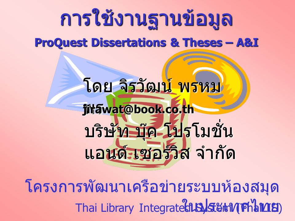 โครงการพัฒนาเครือข่ายระบบห้องสมุด ในประเทศไทย การใช้งานฐานข้อมูล ProQuest Dissertations & Theses – A&I โดย จิรวัฒน์ พรหม พร jirawat@book.co.th Thai Li