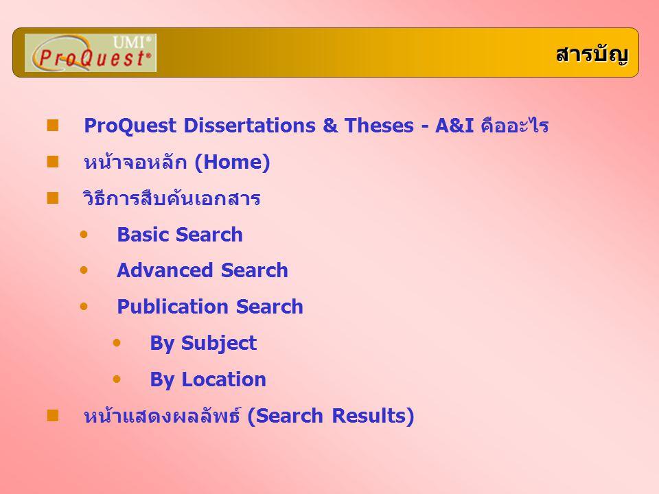 สารบัญ ProQuest Dissertations & Theses - A&I คืออะไร หน้าจอหลัก (Home) วิธีการสืบค้นเอกสาร Basic Search Advanced Search Publication Search By Subject