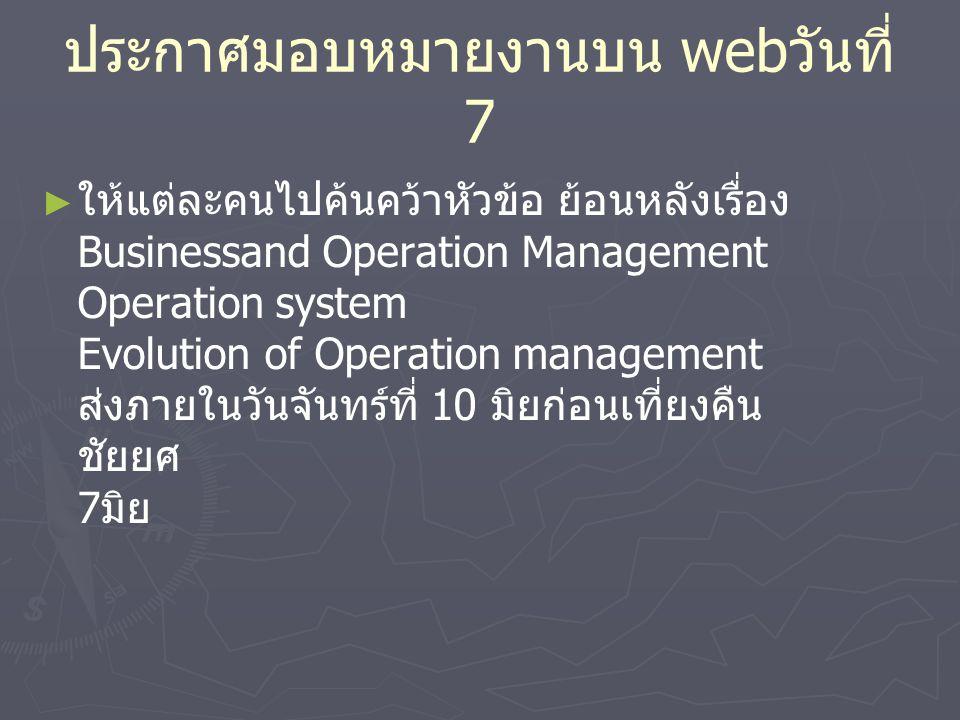 ประกาศมอบหมายงานบน web วันที่ 7 ► ► ให้แต่ละคนไปค้นคว้าหัวข้อ ย้อนหลังเรื่อง Businessand Operation Management Operation system Evolution of Operation management ส่งภายในวันจันทร์ที่ 10 มิยก่อนเที่ยงคืน ชัยยศ 7 มิย