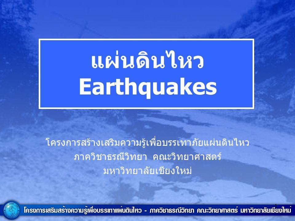 1 แผ่นดินไหว Earthquakes โครงการสร้างเสริมความรู้เพื่อบรรเทาภัยแผ่นดินไหว ภาควิชาธรณีวิทยา คณะวิทยาศาสตร์ มหาวิทยาลัยเชียงใหม่