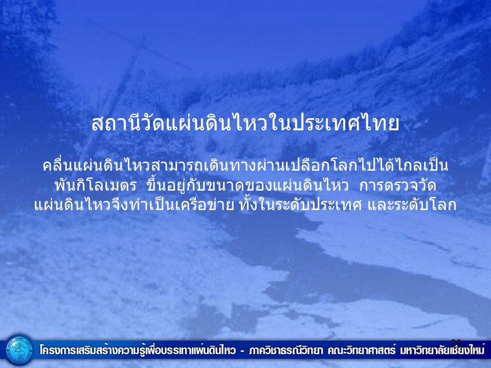 29 สถานีวัดแผ่นดินไหวในประเทศไทย คลื่นแผ่นดินไหวสามารถเดินทางผ่านเปลือกโลกไปได้ไกลเป็น พันกิโลเมตร ขึ้นอยู่กับขนาดของแผ่นดินไหว การตรวจวัด แผ่นดินไหวจ