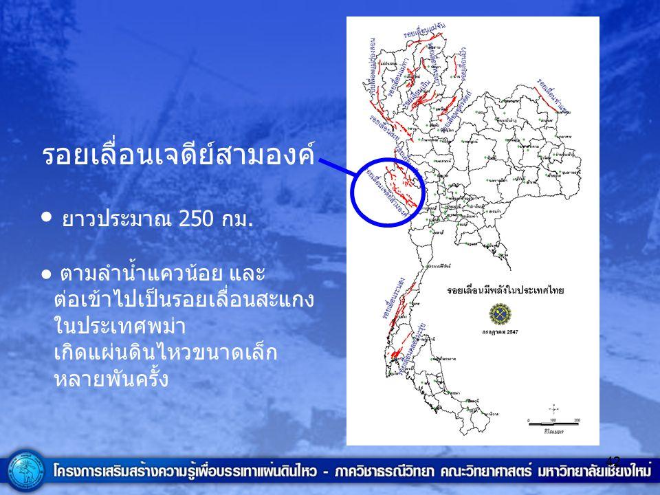42 รอยเลื่อนเจดีย์สามองค์ ยาวประมาณ 250 กม. ● ตามลำน้ำแควน้อย และ ต่อเข้าไปเป็นรอยเลื่อนสะแกง ในประเทศพม่า เกิดแผ่นดินไหวขนาดเล็ก หลายพันครั้ง