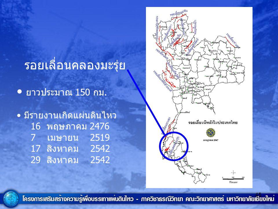 45 รอยเลื่อนคลองมะรุ่ย ยาวประมาณ 150 กม. มีรายงานเกิดแผ่นดินไหว 16 พฤษภาคม 2476 7 เมษายน 2519 17 สิงหาคม 2542 29 สิงหาคม 2542