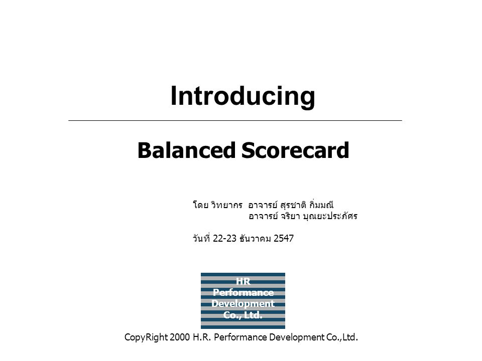 HR Performance Development Co., Ltd. Introducing Balanced Scorecard CopyRight 2000 H.R. Performance Development Co.,Ltd. โดย วิทยากร อาจารย์ สุรชาติ ก