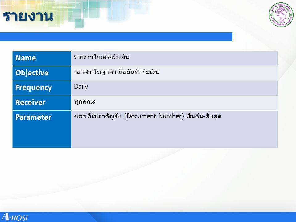 รายงาน Name รายงานใบเสร็จรับเงิน Objective เอกสารให้ลูกค้าเมื่อบันทึกรับเงิน Frequency Daily Receiver ทุกคณะ Parameter เลขที่ใบสำคัญรับ (Document Number) เริ่มต้น-สิ้นสุด