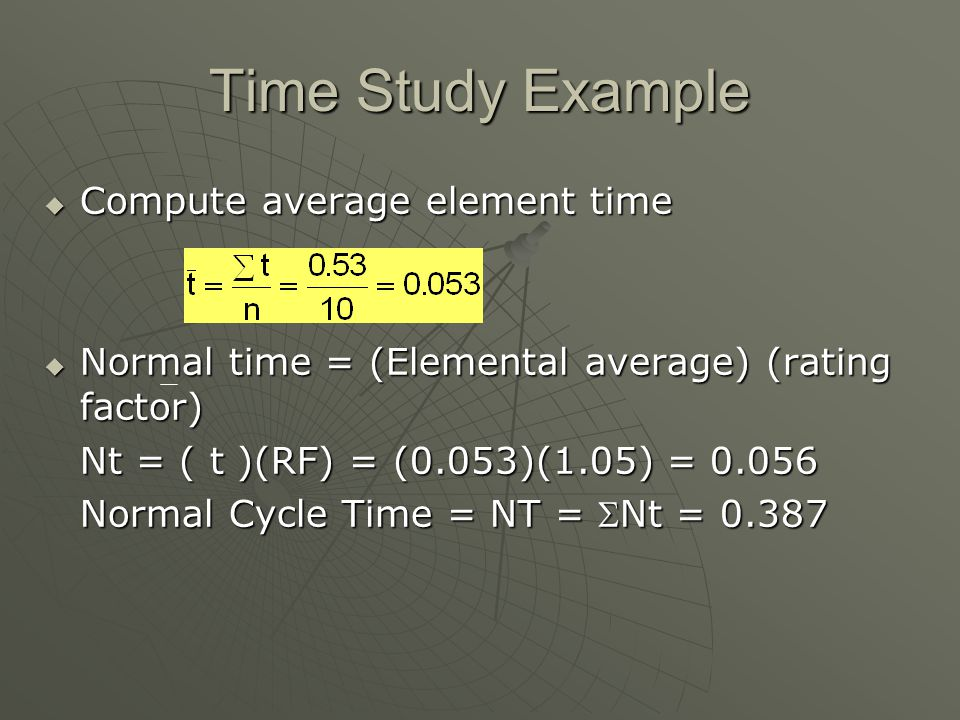 Time Study Example  Compute average element time  Normal time = (Elemental average) (rating factor) Nt = ( t )(RF) = (0.053)(1.05) = 0.056 Normal Cy