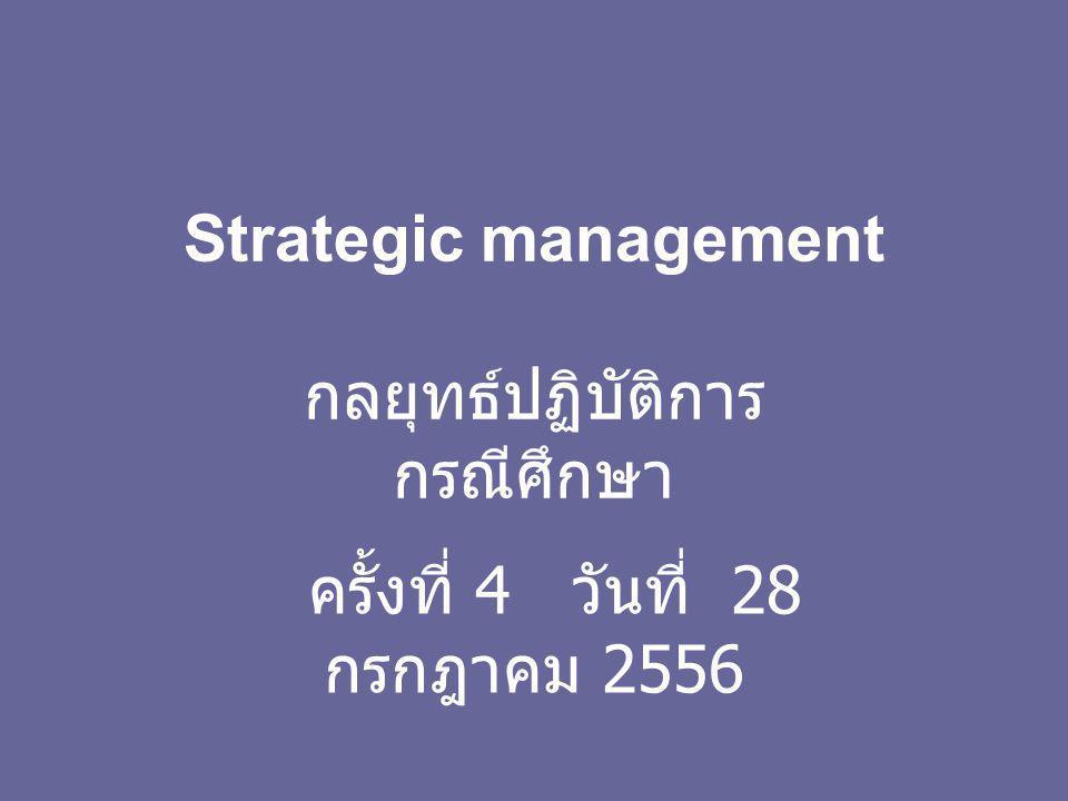 Strategic management กลยุทธ์ปฏิบัติการ กรณีศึกษา ครั้งที่ 4 วันที่ 28 กรกฎาคม 2556