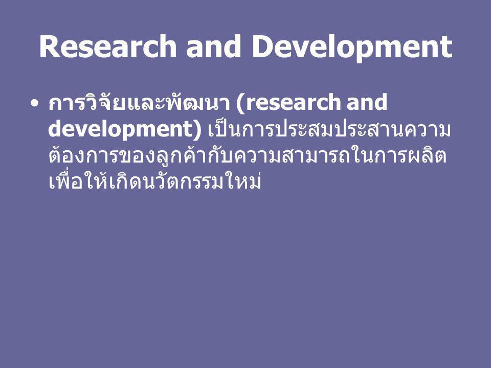 Research and Development การวิจัยและพัฒนา (research and development) เป็นการประสมประสานความ ต้องการของลูกค้ากับความสามารถในการผลิต เพื่อให้เกิดนวัตกรร