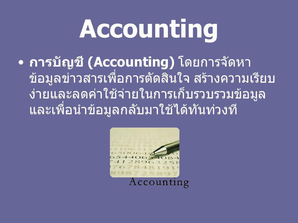 Accounting การบัญชี (Accounting) โดยการจัดหา ข้อมูลข่าวสารเพื่อการตัดสินใจ สร้างความเรียบ ง่ายและลดค่าใช้จ่ายในการเก็บรวบรวมข้อมูล และเพื่อนำข้อมูลกลั