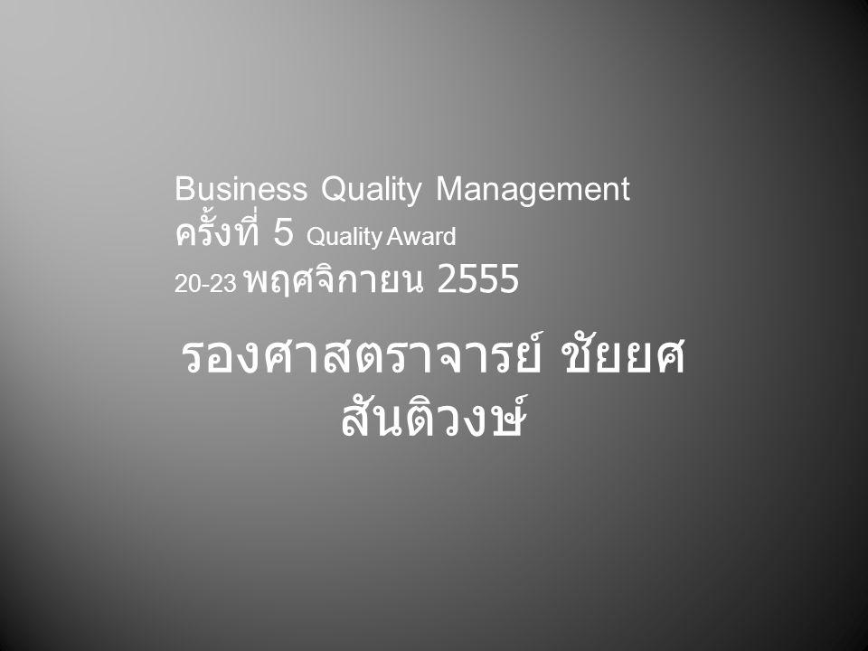 รองศาสตราจารย์ ชัยยศ สันติวงษ์ Business Quality Management ครั้งที่ 5 Quality Award 20-23 พฤศจิกายน 2555