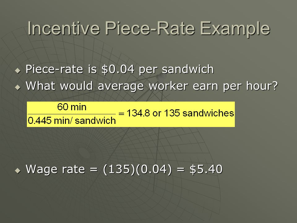 Incentive Piece-Rate Example  Piece-rate is $0.04 per sandwich  What would average worker earn per hour?  Wage rate = (135)(0.04) = $5.40