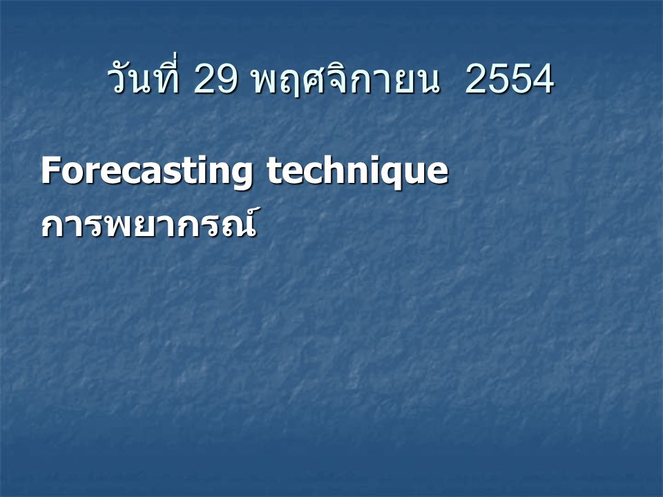 วันที่ 29 พฤศจิกายน 2554 Forecasting technique การพยากรณ์