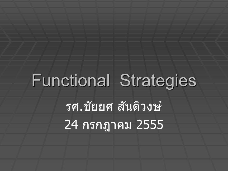Functional Strategies รศ. ชัยยศ สันติวงษ์ 24 กรกฎาคม 2555