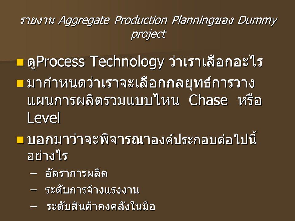 รายงาน Aggregate Production Planning ของ Dummy project ดู Process Technology ว่าเราเลือกอะไร ดู Process Technology ว่าเราเลือกอะไร มากำหนดว่าเราจะเลือ