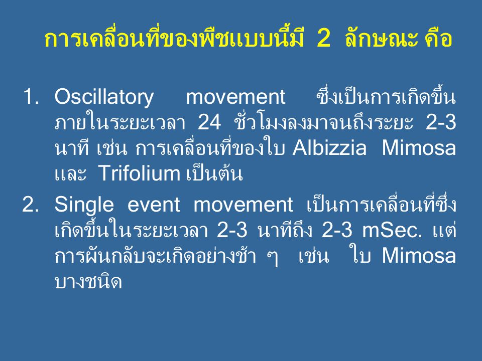 การเคลื่อนที่ของพืชแบบนี้มี 2 ลักษณะ คือ 1.Oscillatory movement ซึ่งเป็นการเกิดขึ้น ภายในระยะเวลา 24 ชั่วโมงลงมาจนถึงระยะ 2-3 นาที เช่น การเคลื่อนที่ของใบ Albizzia Mimosa และ Trifolium เป็นต้น 2.Single event movement เป็นการเคลื่อนที่ซึ่ง เกิดขึ้นในระยะเวลา 2-3 นาทีถึง 2-3 mSec.