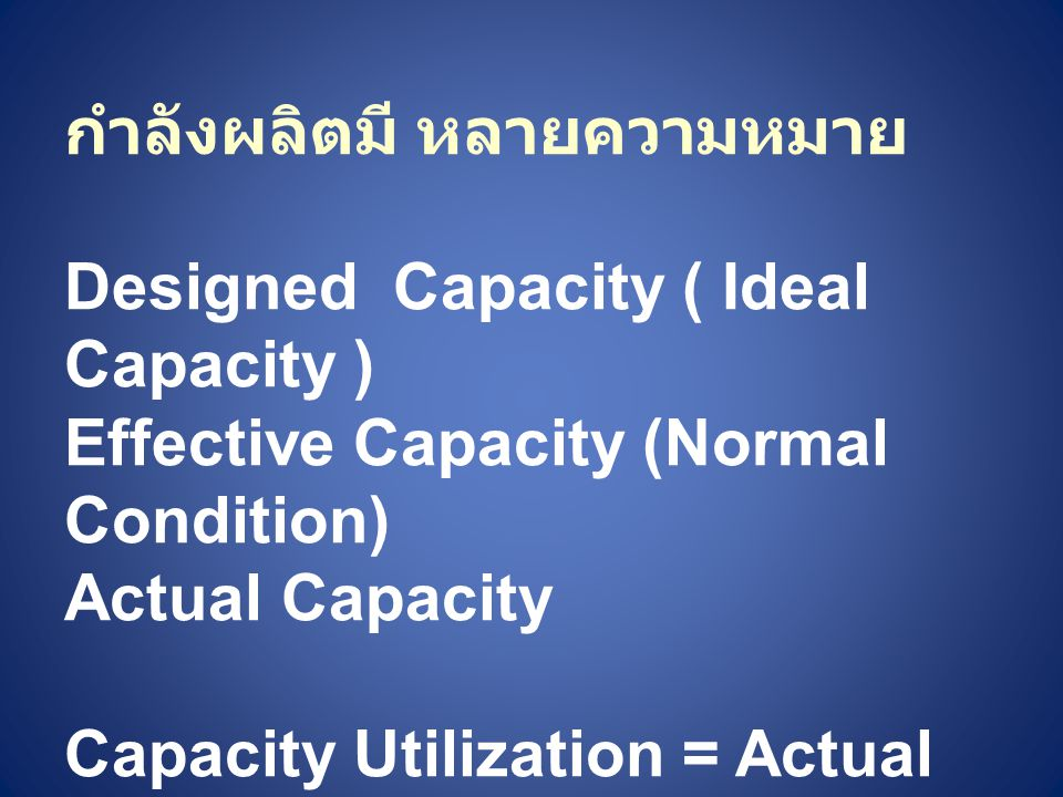 กำลังผลิตมี หลายความหมาย Designed Capacity ( Ideal Capacity ) Effective Capacity (Normal Condition) Actual Capacity Capacity Utilization = Actual Outp