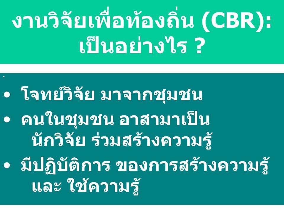 โจทย์วิจัย มาจากชุมชน คนในชุมชน อาสามาเป็น นักวิจัย ร่วมสร้างความรู้ มีปฏิบัติการ ของการสร้างความรู้ และ ใช้ความรู้ งานวิจัยเพื่อท้องถิ่น (CBR): เป็นอ