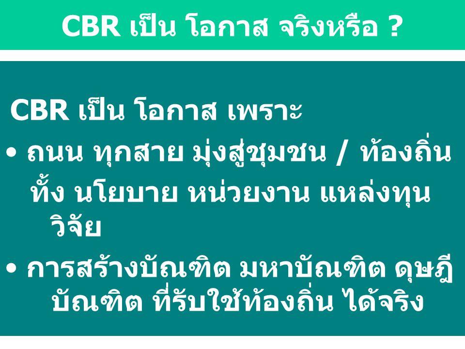CBR เป็น โอกาส เพราะ ถนน ทุกสาย มุ่งสู่ชุมชน / ท้องถิ่น ทั้ง นโยบาย หน่วยงาน แหล่งทุน วิจัย การสร้างบัณฑิต มหาบัณฑิต ดุษฎี บัณฑิต ที่รับใช้ท้องถิ่น ได