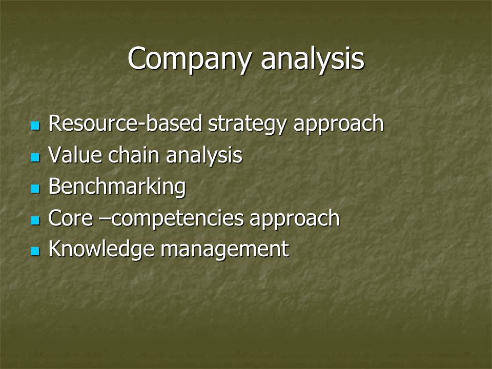 Company analysis Resource-based strategy approach Resource-based strategy approach Value chain analysis Value chain analysis Benchmarking Benchmarking Core –competencies approach Core –competencies approach Knowledge management Knowledge management