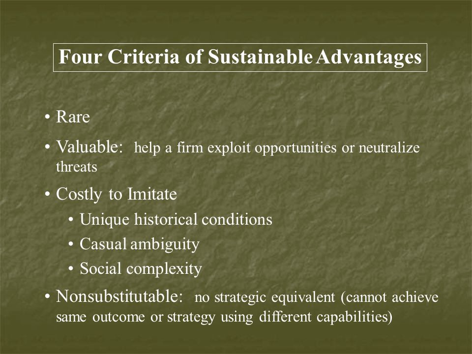 Rare Valuable: help a firm exploit opportunities or neutralize threats Costly to Imitate Unique historical conditions Casual ambiguity Social complexity Nonsubstitutable: no strategic equivalent (cannot achieve same outcome or strategy using different capabilities) Four Criteria of Sustainable Advantages