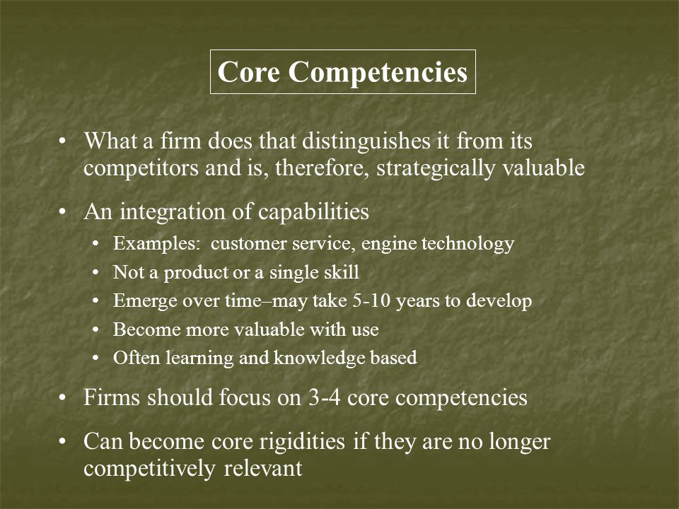 Core Competencies What a firm does that distinguishes it from its competitors and is, therefore, strategically valuable An integration of capabilities Examples: customer service, engine technology Not a product or a single skill Emerge over time–may take 5-10 years to develop Become more valuable with use Often learning and knowledge based Firms should focus on 3-4 core competencies Can become core rigidities if they are no longer competitively relevant
