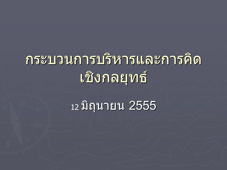 กระบวนการบริหารและการคิด เชิงกลยุทธ์ มิถุนายน 2555 12 มิถุนายน 2555