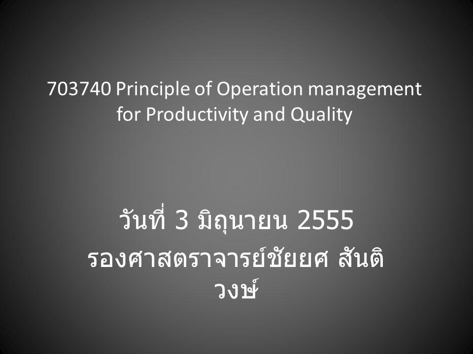 703740 Principle of Operation management for Productivity and Quality วันที่ 3 มิถุนายน 2555 รองศาสตราจารย์ชัยยศ สันติ วงษ์
