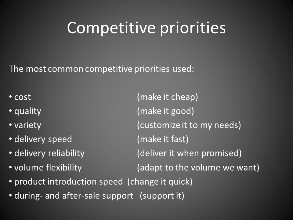 Competitive priorities The most common competitive priorities used: cost (make it cheap) quality (make it good) variety (customize it to my needs) delivery speed (make it fast) delivery reliability (deliver it when promised) volume flexibility (adapt to the volume we want) product introduction speed (change it quick) during- and after-sale support (support it)