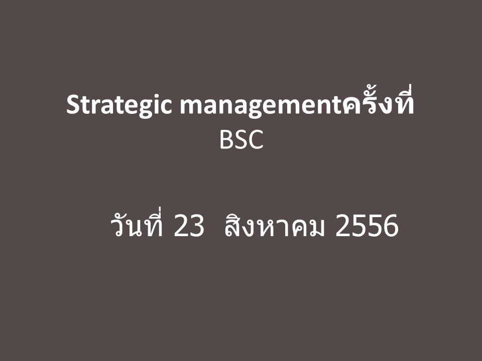 Do it right and Fast at the first time ผู้มีส่วนได้ ส่วนเสีย เชิง ยุทธศาสตร์ Vision ภารกิจ หลัก การเรียน การสอน วิจัย บริการ ทำนุบำรุง ข้อท้า ทาย Performance Management Lead indicator Lag indicator Best Performance Best Process Best Technology Best People Link Performance to Strategy through CSF CSF คนคน งา น คนคนเข้ากับ งาน Strategy ตัวชี้วัด KPI มาตรการแนวทาง Input Process output outcome เป้าประสงค์ ตัวชี้วัดค่าเป้าหมาย กลยุทธ์ หน่วยงานหลัก หน่วยงานรอง Scope งาน Excellence Differentiate New things New knowledge
