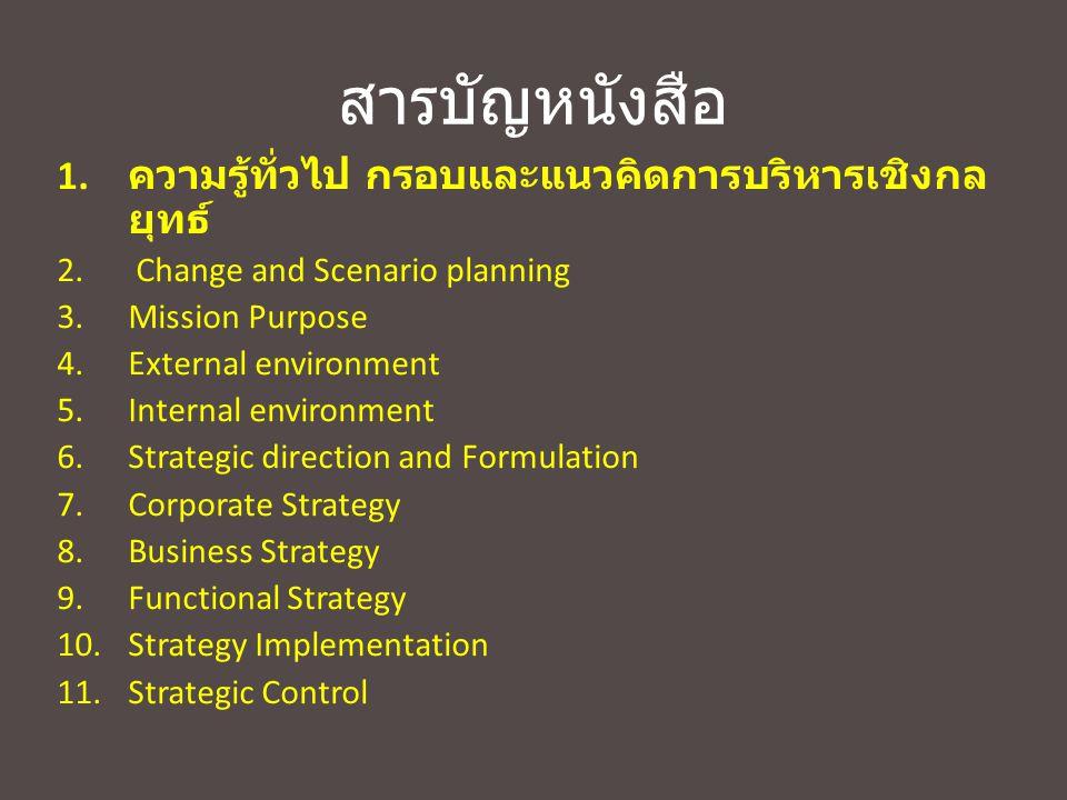 สารบัญหนังสือ 1. ความรู้ทั่วไป กรอบและแนวคิดการบริหารเชิงกล ยุทธ์ 2. Change and Scenario planning 3.Mission Purpose 4.External environment 5.Internal