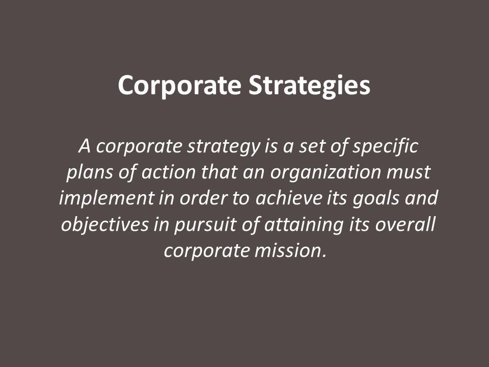 Corporate Strategies A corporate strategy is a set of specific plans of action that an organization must implement in order to achieve its goals and objectives in pursuit of attaining its overall corporate mission.