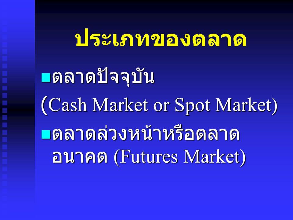 ประเภทของตลาด ตลาดปัจจุบัน ตลาดปัจจุบัน (Cash Market or Spot Market) ตลาดล่วงหน้าหรือตลาด อนาคต (Futures Market) ตลาดล่วงหน้าหรือตลาด อนาคต (Futures M