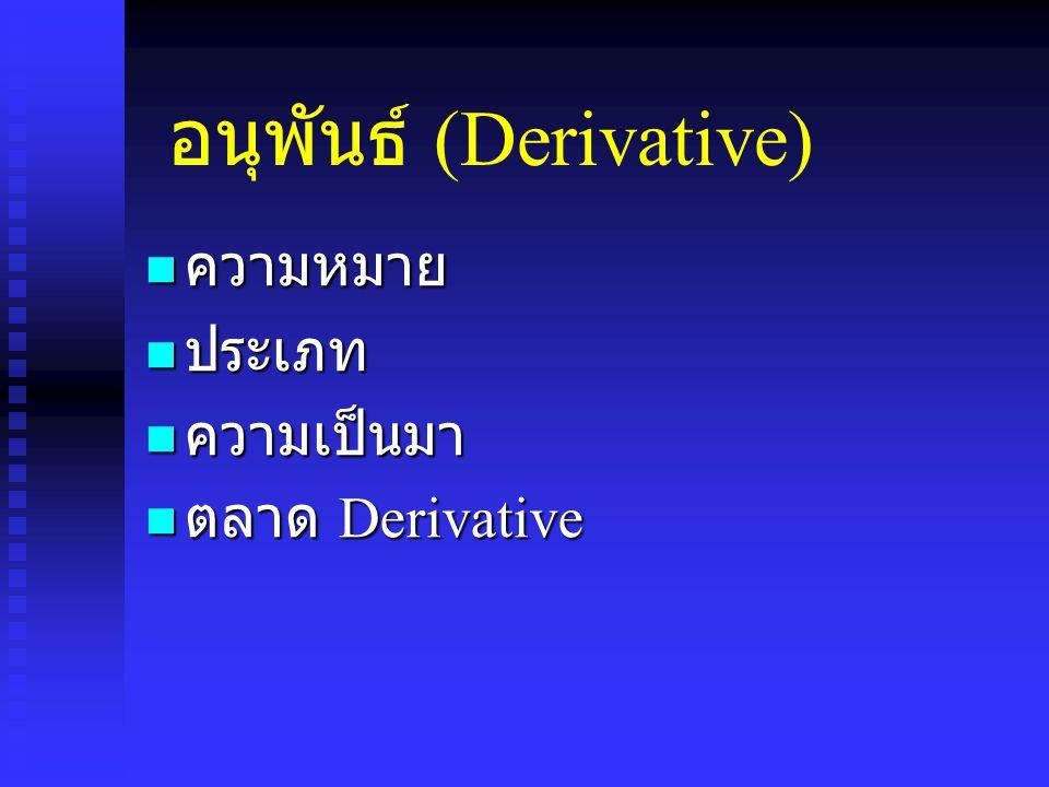 อนุพันธ์ (Derivative) ความหมาย ความหมาย ประเภท ประเภท ความเป็นมา ความเป็นมา ตลาด Derivative ตลาด Derivative