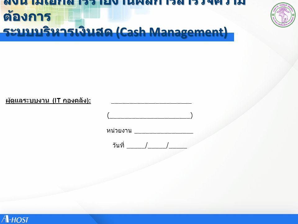 ลงนามเอกสารรายงานผลการสำรวจความ ต้องการ ระบบบริหารเงินสด (Cash Management) ผู้ใช้งานระบบ (Key User): ______________________ ผู้ใช้งานระบบ (Key User): (______________________) วันที่ _____/_____/_____ หน่วยงาน ________________ ______________________ (______________________) วันที่ _____/_____/_____ หน่วยงาน ________________