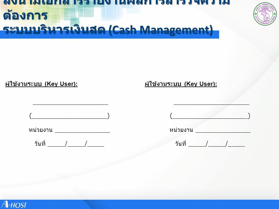 ลงนามเอกสารรายงานผลการสำรวจความ ต้องการ ระบบบริหารเงินสด (Cash Management) ผู้ใช้งานระบบ (Key User): ______________________ ผู้ใช้งานระบบ (Key User):