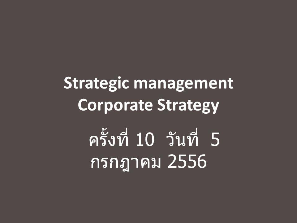 Strategic management Corporate Strategy ครั้งที่ 10 วันที่ 5 กรกฎาคม 2556