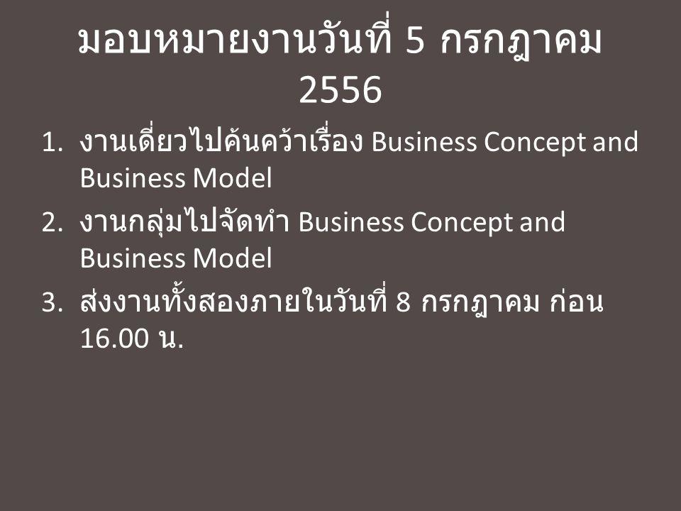 มอบหมายงานวันที่ 5 กรกฎาคม 2556 1. งานเดี่ยวไปค้นคว้าเรื่อง Business Concept and Business Model 2. งานกลุ่มไปจัดทำ Business Concept and Business Model