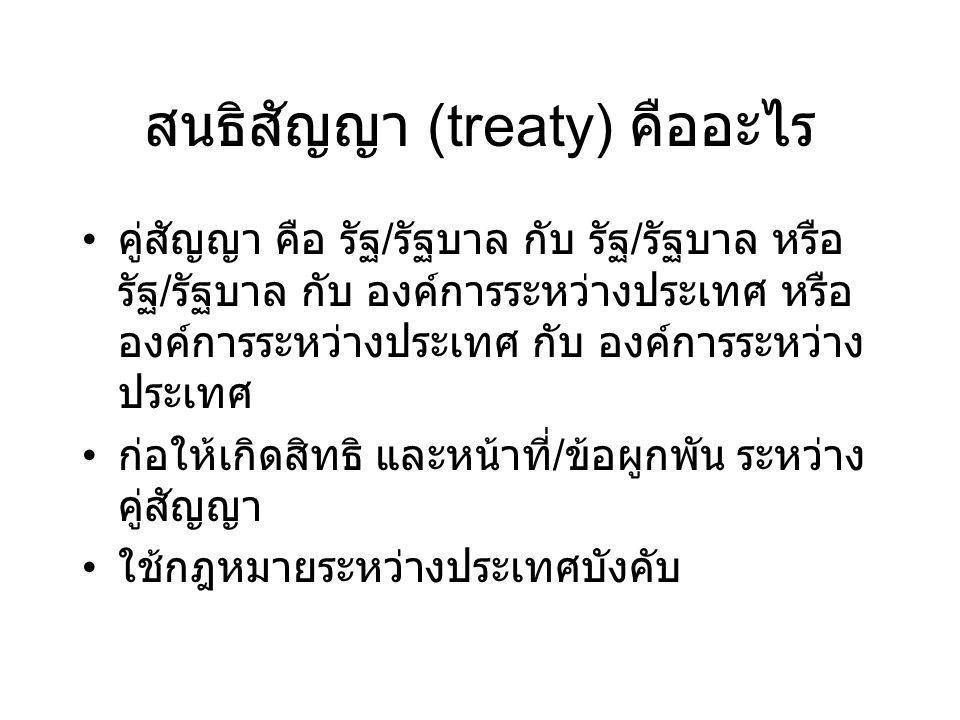 สนธิสัญญา (treaty) คืออะไร คู่สัญญา คือ รัฐ / รัฐบาล กับ รัฐ / รัฐบาล หรือ รัฐ / รัฐบาล กับ องค์การระหว่างประเทศ หรือ องค์การระหว่างประเทศ กับ องค์การ