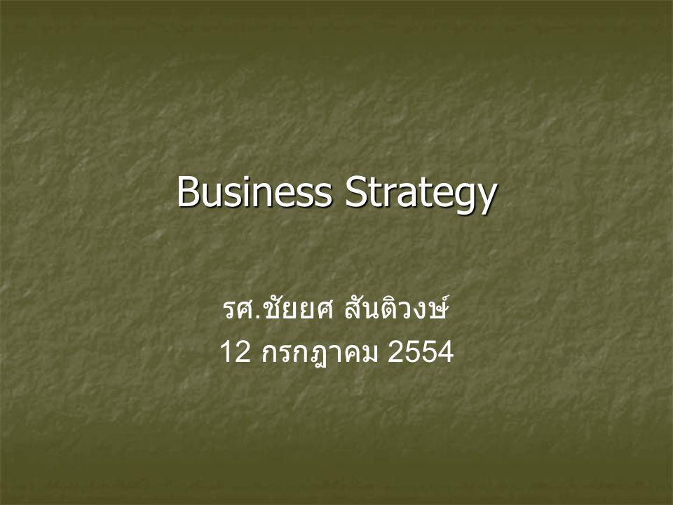 Business Strategy รศ. ชัยยศ สันติวงษ์ 12 กรกฎาคม 2554