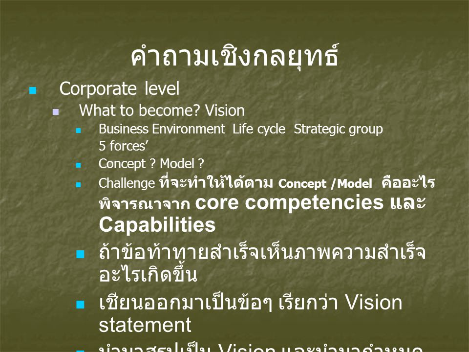 คำถามเชิงกลยุทธ์ Corporate level What to become? Vision Business Environment Life cycle Strategic group 5 forces' Concept ? Model ? Challenge ที่จะทำใ