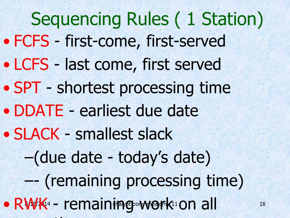 8/18/2014chaiyot pom mba cmu 1116 Sequencing Rules ( 1 Station) FCFS - first-come, first-served LCFS - last come, first served SPT - shortest processing time DDATE - earliest due date SLACK - smallest slack –(due date - today's date) –- (remaining processing time) RWK - remaining work on all operations