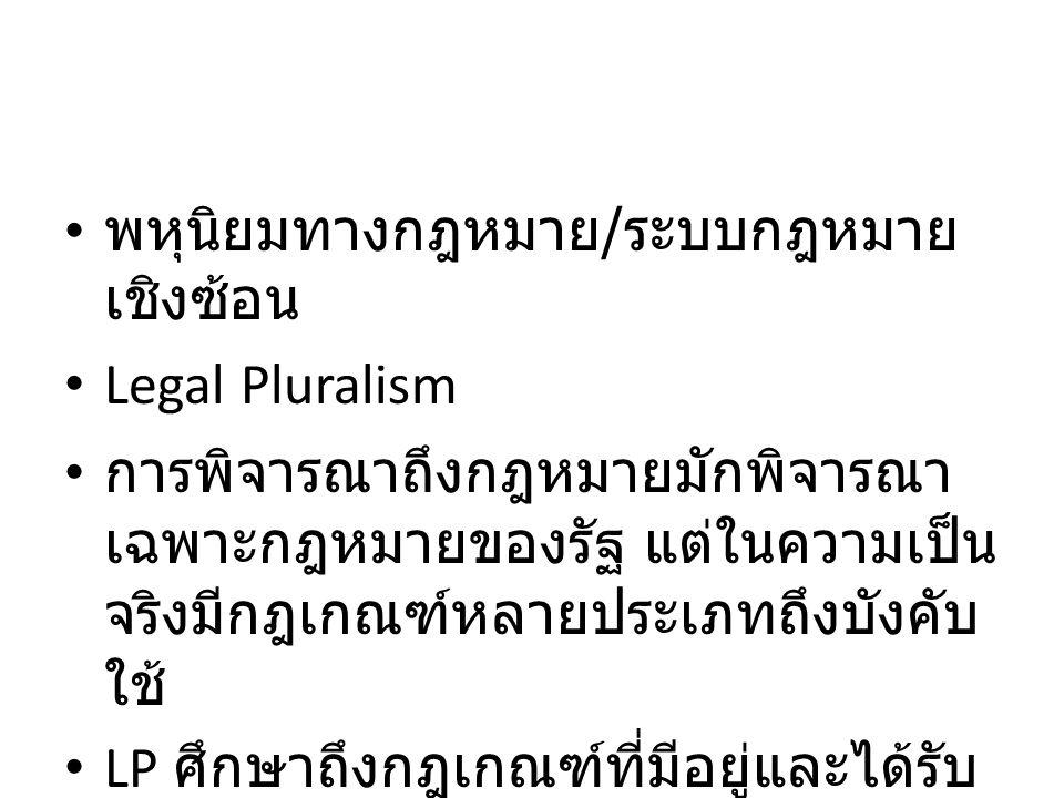 พหุนิยมทางกฎหมาย / ระบบกฎหมาย เชิงซ้อน Legal Pluralism การพิจารณาถึงกฎหมายมักพิจารณา เฉพาะกฎหมายของรัฐ แต่ในความเป็น จริงมีกฎเกณฑ์หลายประเภทถึงบังคับ
