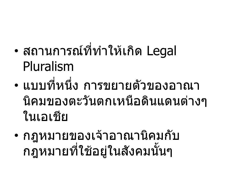 สถานการณ์ที่ทำให้เกิด Legal Pluralism แบบที่หนึ่ง การขยายตัวของอาณา นิคมของตะวันตกเหนือดินแดนต่างๆ ในเอเชีย กฎหมายของเจ้าอาณานิคมกับ กฎหมายที่ใช้อยู่ใ