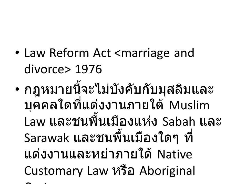 Law Reform Act 1976 กฎหมายนี้จะไม่บังคับกับมุสลิมและ บุคคลใดที่แต่งงานภายใต้ Muslim Law และชนพื้นเมืองแห่ง Sabah และ Sarawak และชนพื้นเมืองใดๆ ที่ แต่