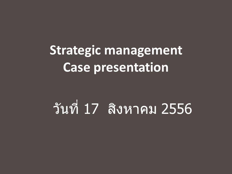 Strategic management Case presentation วันที่ 17 สิงหาคม 2556