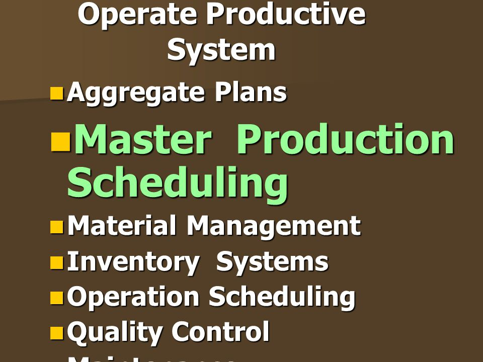 Operate Productive System Aggregate Plans Aggregate Plans Master Production Scheduling Master Production Scheduling Material Management Material Manag