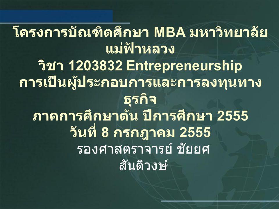 โครงการบัณฑิตศึกษา MBA มหาวิทยาลัย แม่ฟ้าหลวง วิชา 1203832 Entrepreneurship การเป็นผู้ประกอบการและการลงทุนทาง ธุรกิจ ภาคการศึกษาต้น ปีการศึกษา 2555 วันที่ 8 กรกฎาคม 2555 รองศาสตราจารย์ ชัยยศ สันติวงษ์