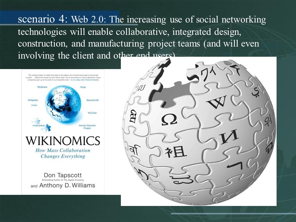 scenario 4: Web 2.0: The increasing use of social networking technologies will enable collaborative, integrated design, construction, and manufacturin