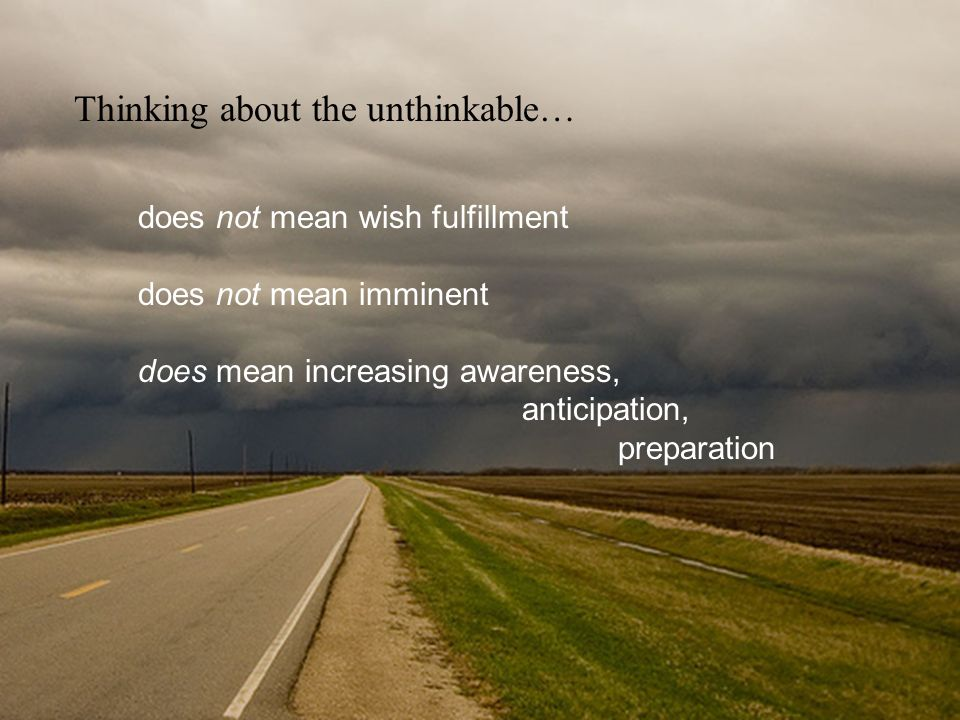 Thinking about the unthinkable… does not mean wish fulfillment does not mean imminent does mean increasing awareness, anticipation, preparation