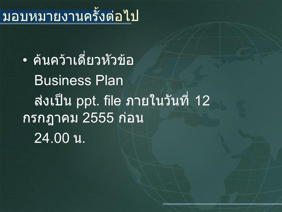 มอบหมายงานครั้งต่อไป ค้นคว้าเดี่ยวหัวข้อ Business Plan ส่งเป็น ppt. file ภายในวันที่ 12 กรกฎาคม 2555 ก่อน 24.00 น.